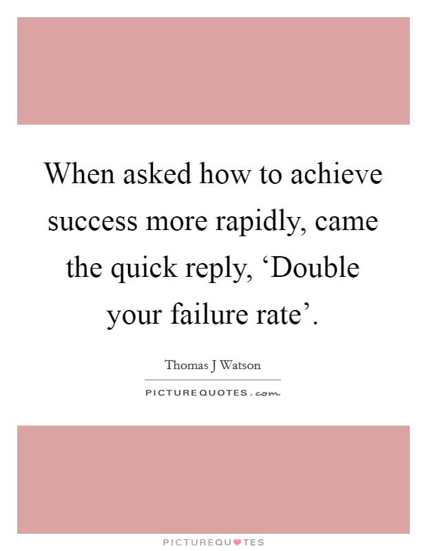 When asked how to achieve success more rapidly, came the quick reply, 'Double your failure rate' Picture Quote #1