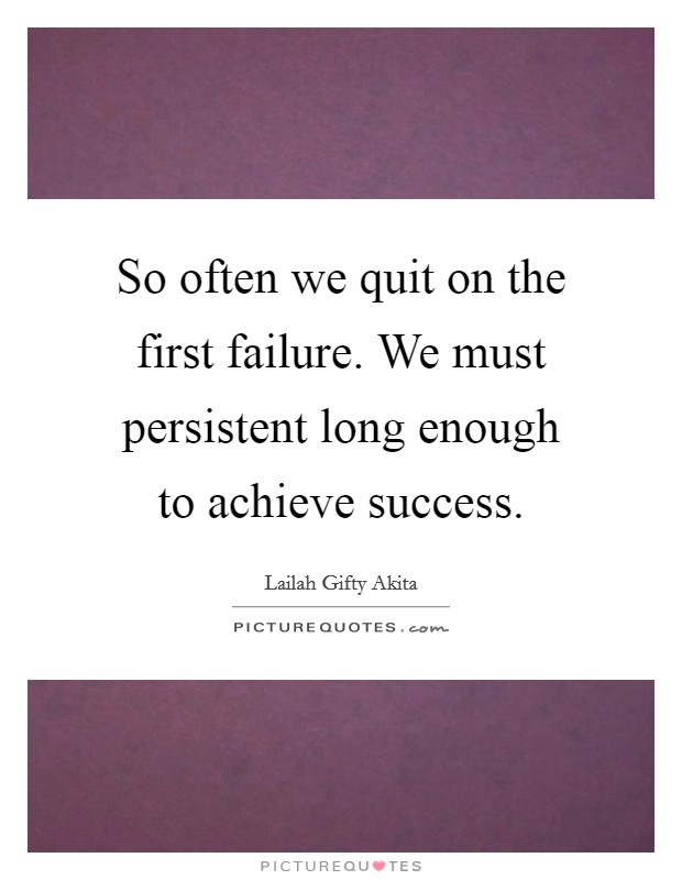 So often we quit on the first failure. We must persistent long enough to achieve success Picture Quote #1