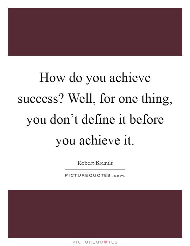How do you achieve success? Well, for one thing, you don't define it before you achieve it Picture Quote #1