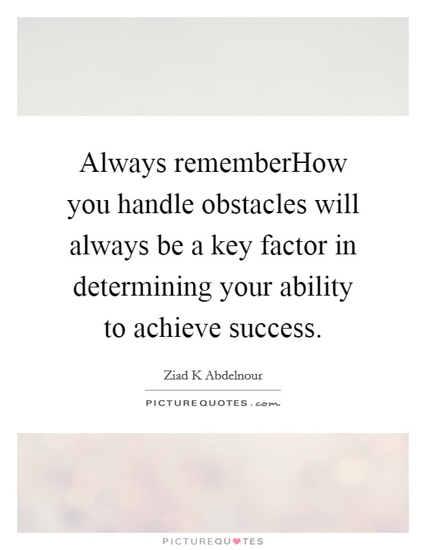 Always rememberHow you handle obstacles will always be a key factor in determining your ability to achieve success Picture Quote #1