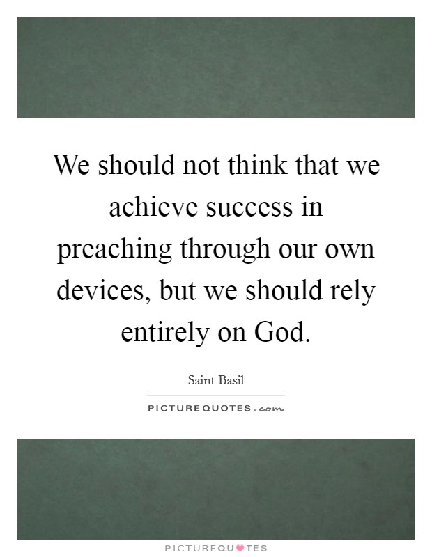 We should not think that we achieve success in preaching through our own devices, but we should rely entirely on God Picture Quote #1