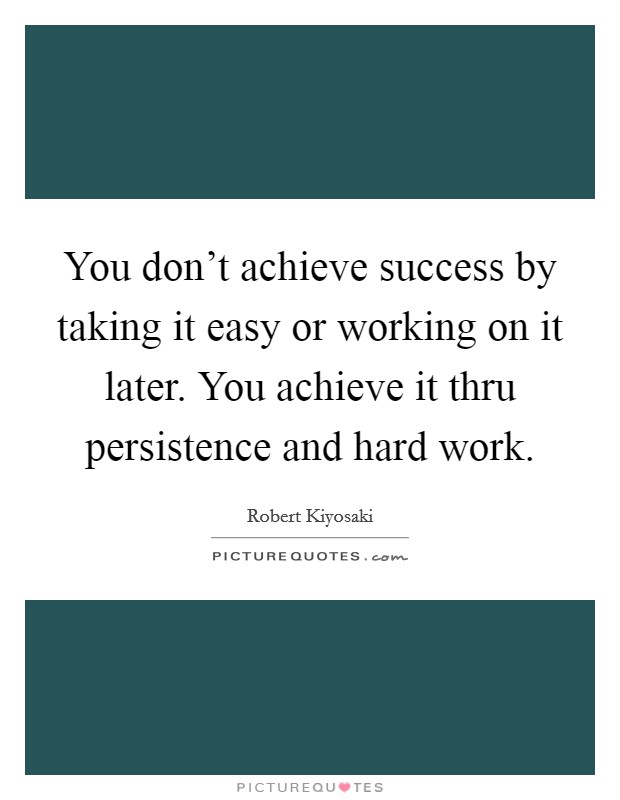 You don't achieve success by taking it easy or working on it later. You achieve it thru persistence and hard work Picture Quote #1