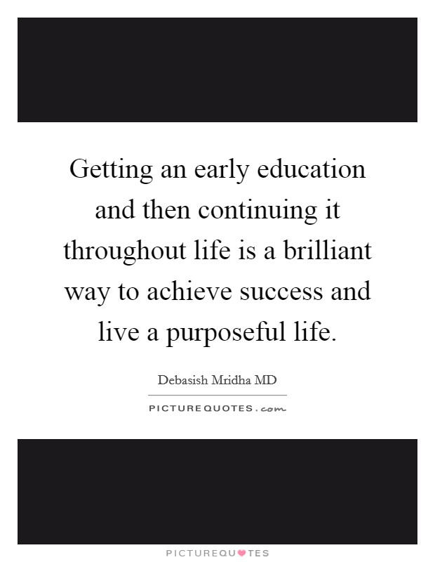 Getting an early education and then continuing it throughout life is a brilliant way to achieve success and live a purposeful life Picture Quote #1