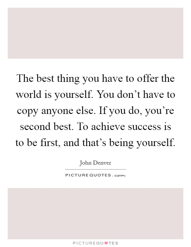 The best thing you have to offer the world is yourself. You don't have to copy anyone else. If you do, you're second best. To achieve success is to be first, and that's being yourself Picture Quote #1