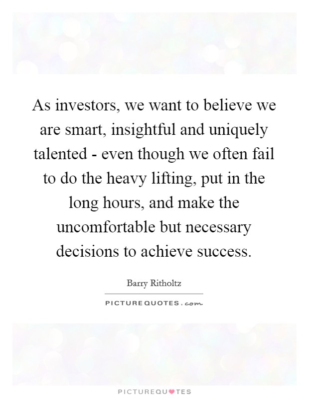 As investors, we want to believe we are smart, insightful and uniquely talented - even though we often fail to do the heavy lifting, put in the long hours, and make the uncomfortable but necessary decisions to achieve success Picture Quote #1