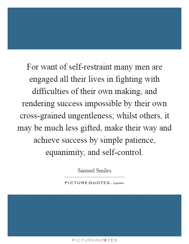 For want of self-restraint many men are engaged all their lives in fighting with difficulties of their own making, and rendering success impossible by their own cross-grained ungentleness; whilst others, it may be much less gifted, make their way and achieve success by simple patience, equanimity, and self-control Picture Quote #1