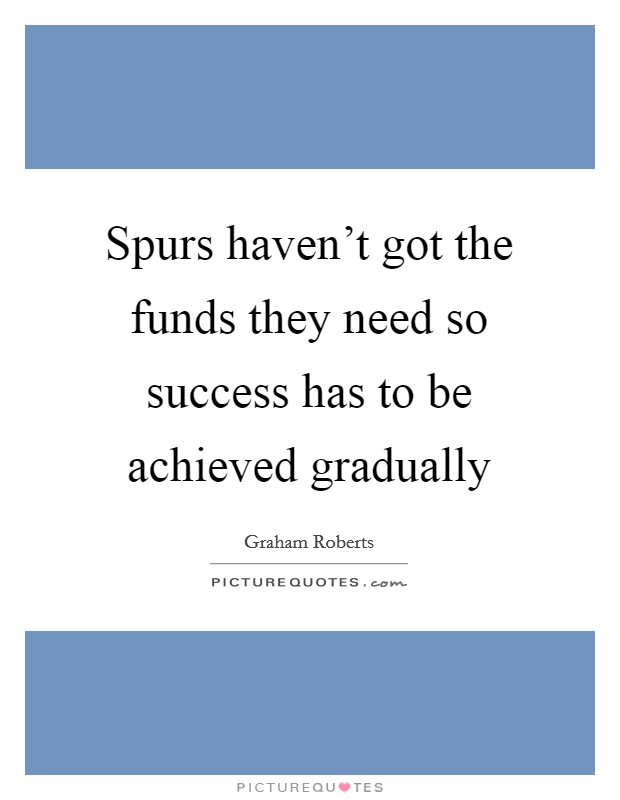 Spurs haven't got the funds they need so success has to be achieved gradually Picture Quote #1