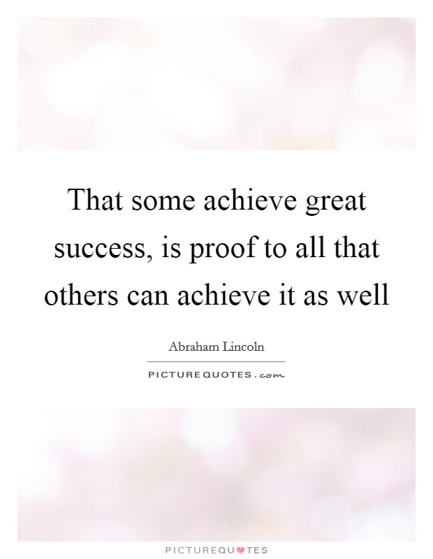 That some achieve great success, is proof to all that others can achieve it as well Picture Quote #1