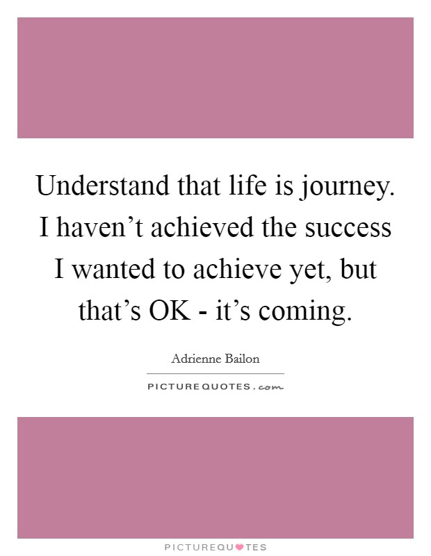 Understand that life is journey. I haven't achieved the success I wanted to achieve yet, but that's OK - it's coming Picture Quote #1