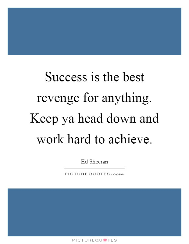 Success is the best revenge for anything. Keep ya head down and work hard to achieve Picture Quote #1
