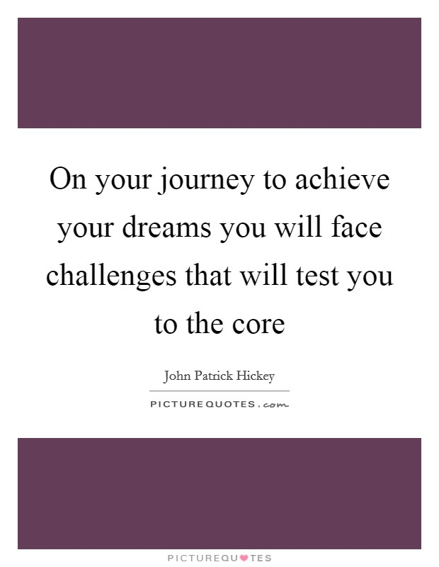 On your journey to achieve your dreams you will face challenges that will test you to the core Picture Quote #1