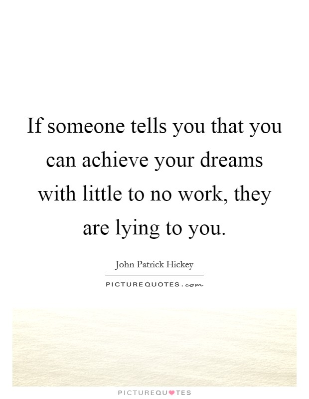 If someone tells you that you can achieve your dreams with little to no work, they are lying to you Picture Quote #1