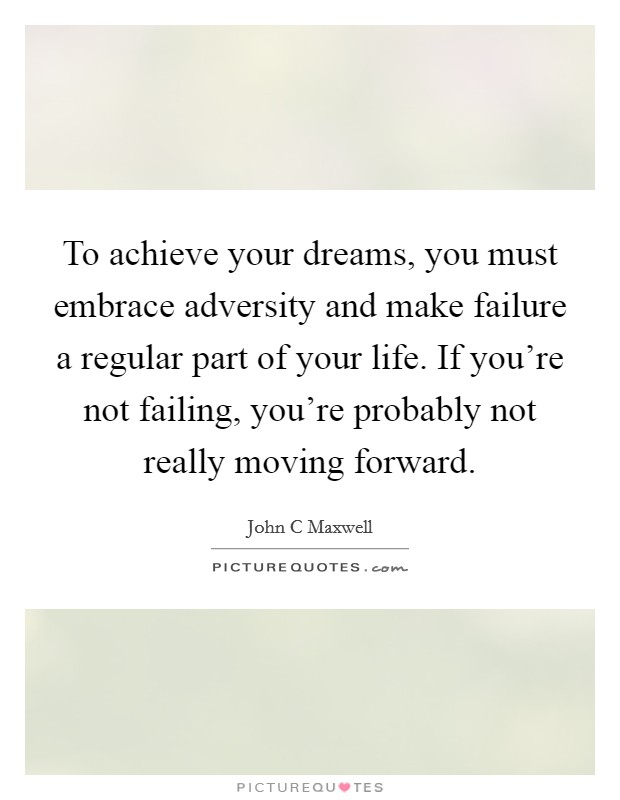 To achieve your dreams, you must embrace adversity and make failure a regular part of your life. If you're not failing, you're probably not really moving forward Picture Quote #1