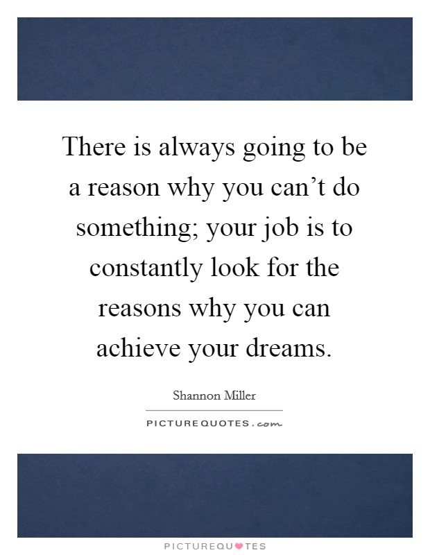 There is always going to be a reason why you can't do something; your job is to constantly look for the reasons why you can achieve your dreams Picture Quote #1