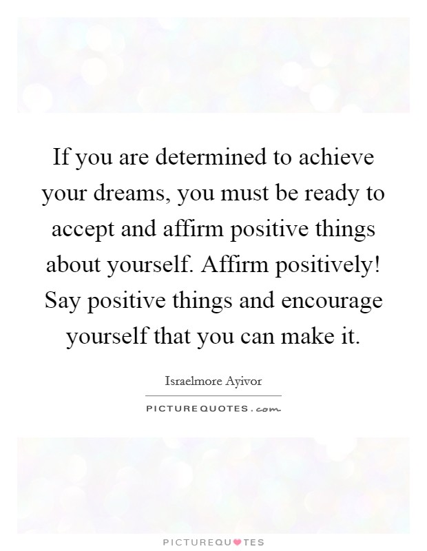 If you are determined to achieve your dreams, you must be ready to accept and affirm positive things about yourself. Affirm positively! Say positive things and encourage yourself that you can make it Picture Quote #1
