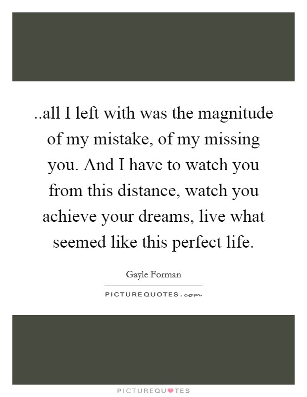 ..all I left with was the magnitude of my mistake, of my missing you. And I have to watch you from this distance, watch you achieve your dreams, live what seemed like this perfect life Picture Quote #1