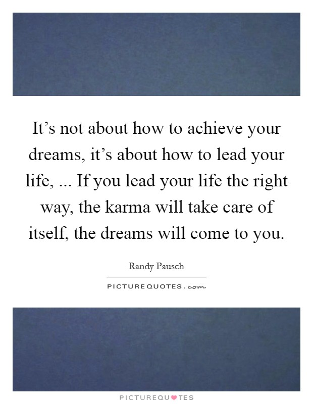 It's not about how to achieve your dreams, it's about how to lead your life, ... If you lead your life the right way, the karma will take care of itself, the dreams will come to you Picture Quote #1