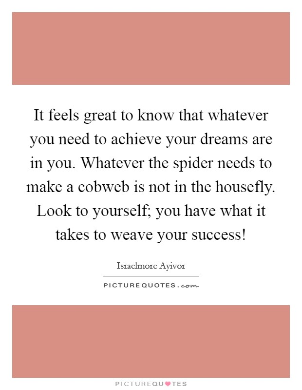 It feels great to know that whatever you need to achieve your dreams are in you. Whatever the spider needs to make a cobweb is not in the housefly. Look to yourself; you have what it takes to weave your success! Picture Quote #1