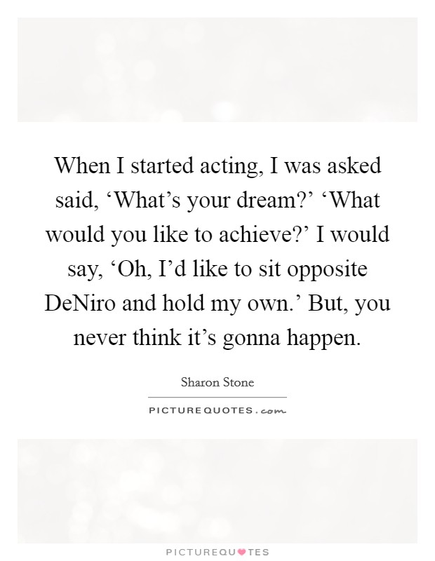 When I started acting, I was asked said, 'What's your dream?' 'What would you like to achieve?' I would say, 'Oh, I'd like to sit opposite DeNiro and hold my own.' But, you never think it's gonna happen Picture Quote #1