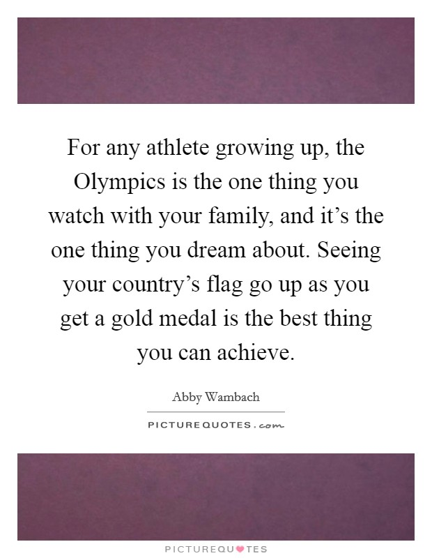 For any athlete growing up, the Olympics is the one thing you watch with your family, and it's the one thing you dream about. Seeing your country's flag go up as you get a gold medal is the best thing you can achieve Picture Quote #1
