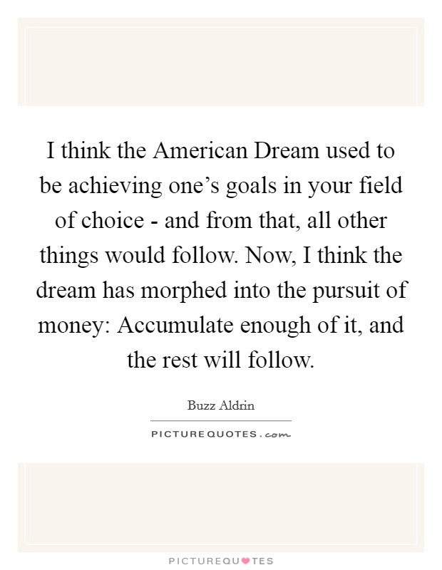 I think the American Dream used to be achieving one's goals in your field of choice - and from that, all other things would follow. Now, I think the dream has morphed into the pursuit of money: Accumulate enough of it, and the rest will follow Picture Quote #1
