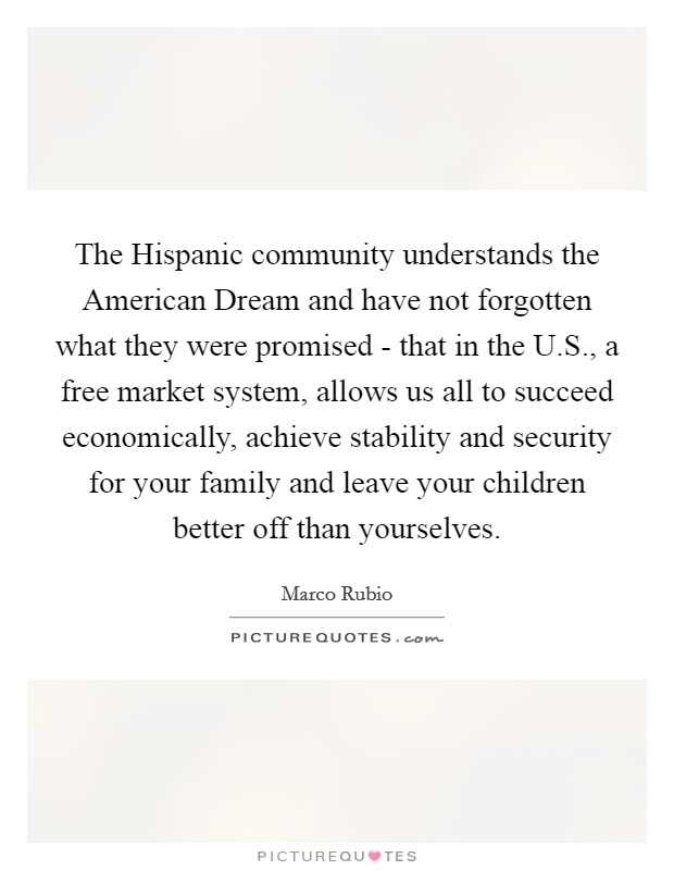 The Hispanic community understands the American Dream and have not forgotten what they were promised - that in the U.S., a free market system, allows us all to succeed economically, achieve stability and security for your family and leave your children better off than yourselves Picture Quote #1