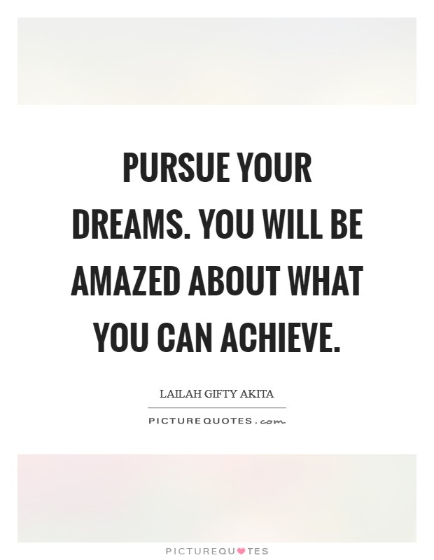 Pursue your dreams. You will be amazed about what you can achieve Picture Quote #1