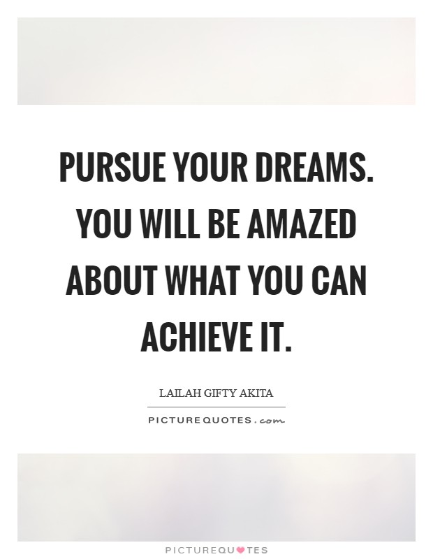 Pursue your dreams. You will be amazed about what you can achieve it Picture Quote #1