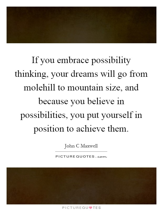 If you embrace possibility thinking, your dreams will go from molehill to mountain size, and because you believe in possibilities, you put yourself in position to achieve them Picture Quote #1