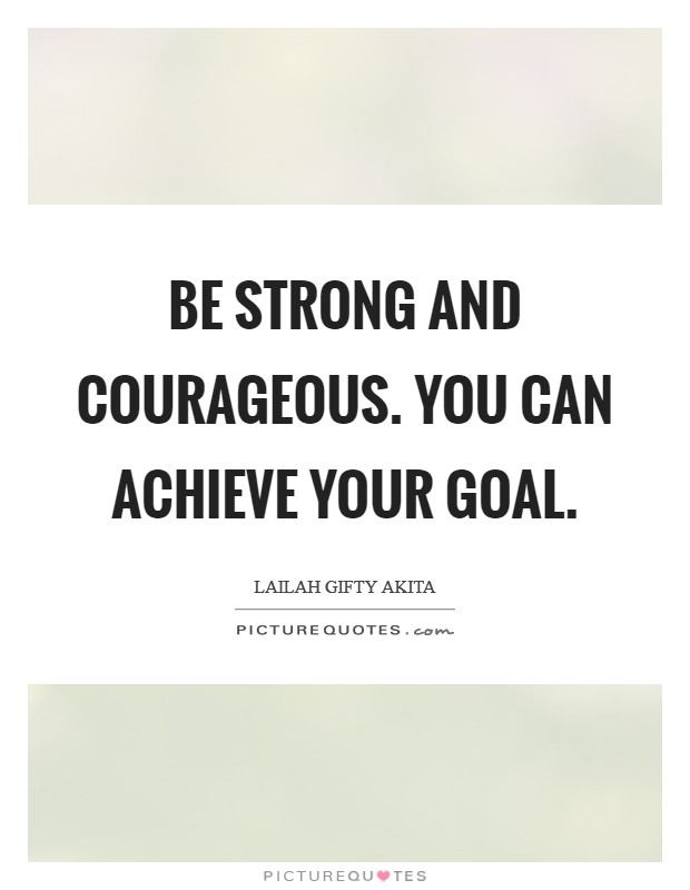 Be strong and courageous. You can achieve your goal Picture Quote #1
