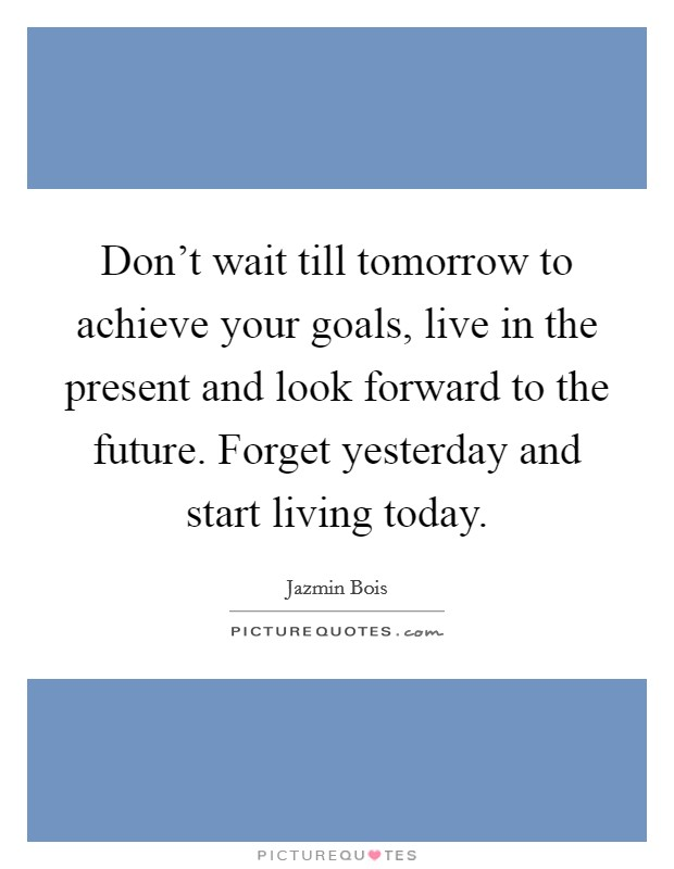 Don't wait till tomorrow to achieve your goals, live in the present and look forward to the future. Forget yesterday and start living today Picture Quote #1