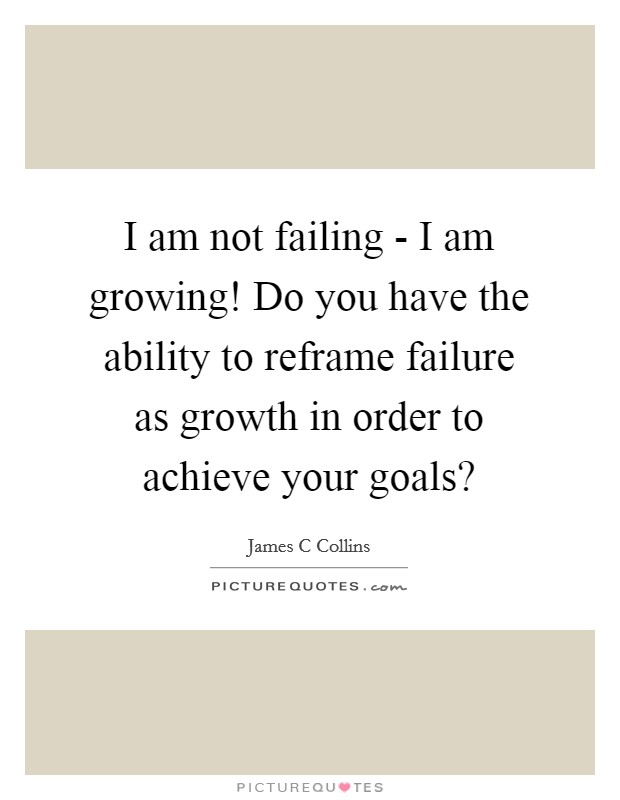 I am not failing - I am growing! Do you have the ability to reframe failure as growth in order to achieve your goals? Picture Quote #1