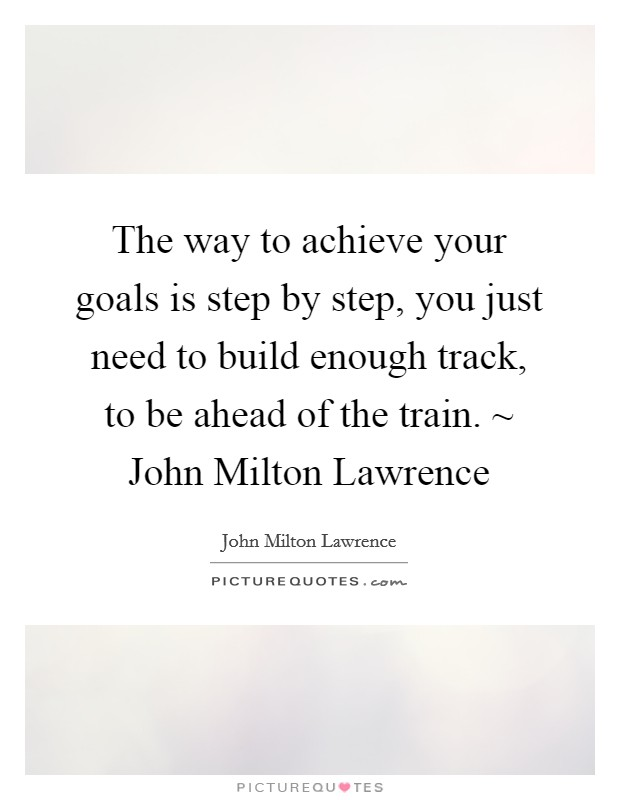 The way to achieve your goals is step by step, you just need to build enough track, to be ahead of the train. ~ John Milton Lawrence Picture Quote #1