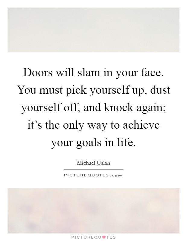 Doors will slam in your face. You must pick yourself up, dust yourself off, and knock again; it's the only way to achieve your goals in life Picture Quote #1