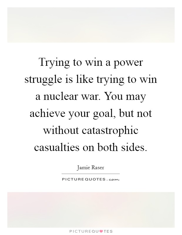 Trying to win a power struggle is like trying to win a nuclear war. You may achieve your goal, but not without catastrophic casualties on both sides Picture Quote #1