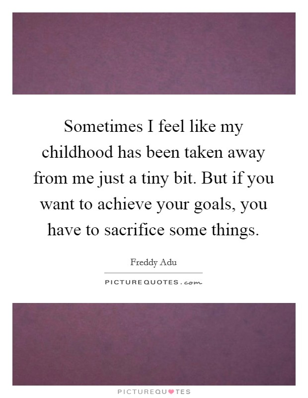 Sometimes I feel like my childhood has been taken away from me just a tiny bit. But if you want to achieve your goals, you have to sacrifice some things Picture Quote #1