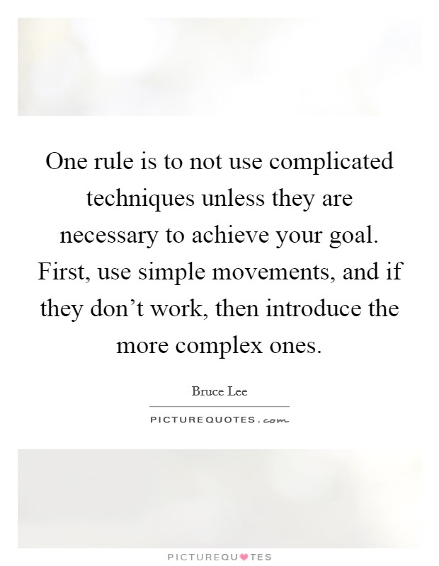 One rule is to not use complicated techniques unless they are necessary to achieve your goal. First, use simple movements, and if they don't work, then introduce the more complex ones Picture Quote #1
