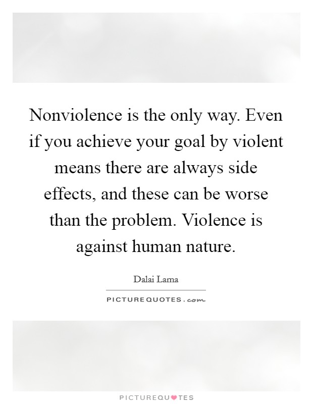 Nonviolence is the only way. Even if you achieve your goal by violent means there are always side effects, and these can be worse than the problem. Violence is against human nature Picture Quote #1