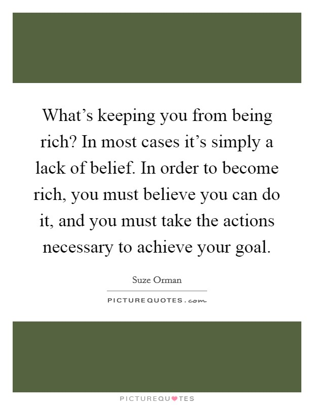 What's keeping you from being rich? In most cases it's simply a lack of belief. In order to become rich, you must believe you can do it, and you must take the actions necessary to achieve your goal Picture Quote #1