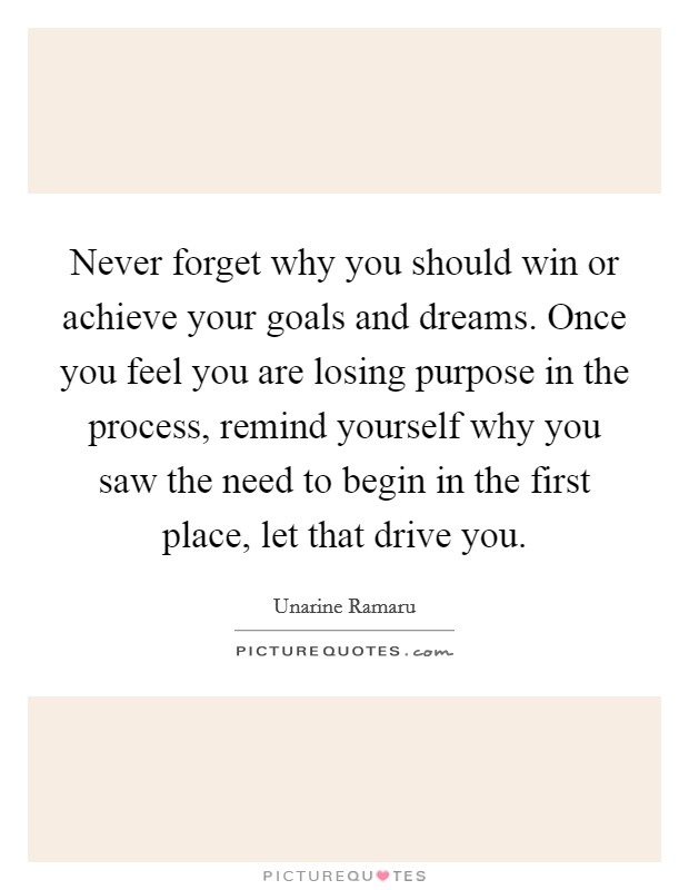 Never forget why you should win or achieve your goals and dreams. Once you feel you are losing purpose in the process, remind yourself why you saw the need to begin in the first place, let that drive you Picture Quote #1