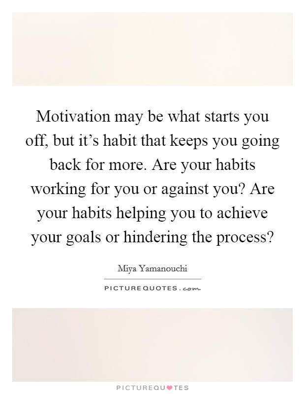 Motivation may be what starts you off, but it's habit that keeps you going back for more. Are your habits working for you or against you? Are your habits helping you to achieve your goals or hindering the process? Picture Quote #1