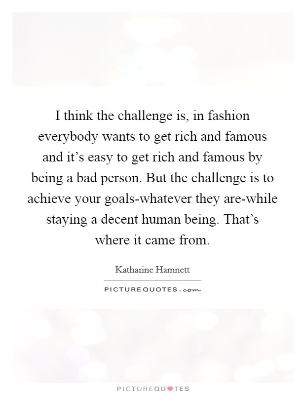 I think the challenge is, in fashion everybody wants to get rich and famous and it's easy to get rich and famous by being a bad person. But the challenge is to achieve your goals-whatever they are-while staying a decent human being. That's where it came from Picture Quote #1
