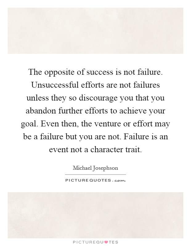 The opposite of success is not failure. Unsuccessful efforts are not failures unless they so discourage you that you abandon further efforts to achieve your goal. Even then, the venture or effort may be a failure but you are not. Failure is an event not a character trait Picture Quote #1