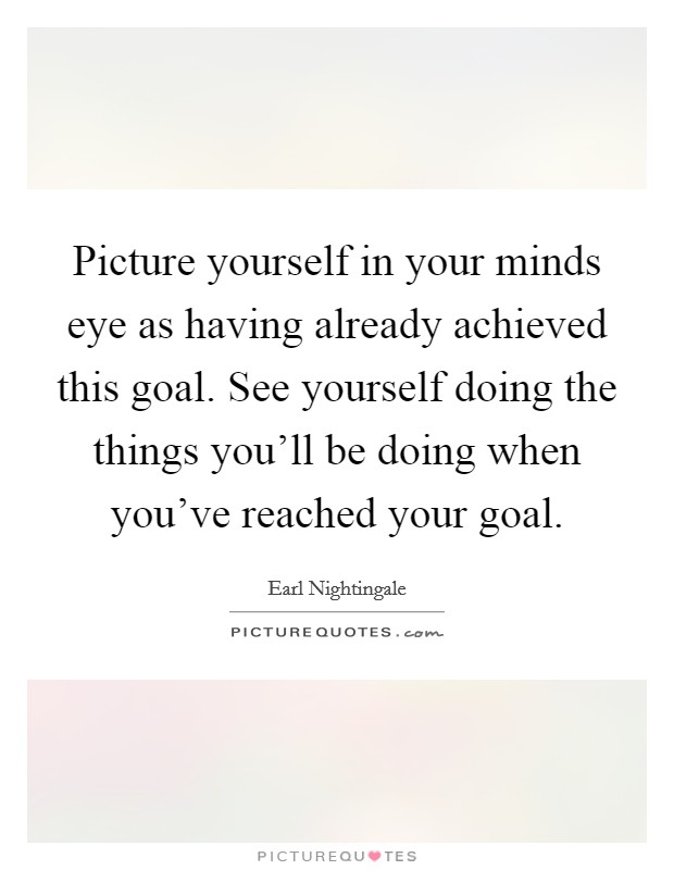 Picture yourself in your minds eye as having already achieved this goal. See yourself doing the things you'll be doing when you've reached your goal Picture Quote #1