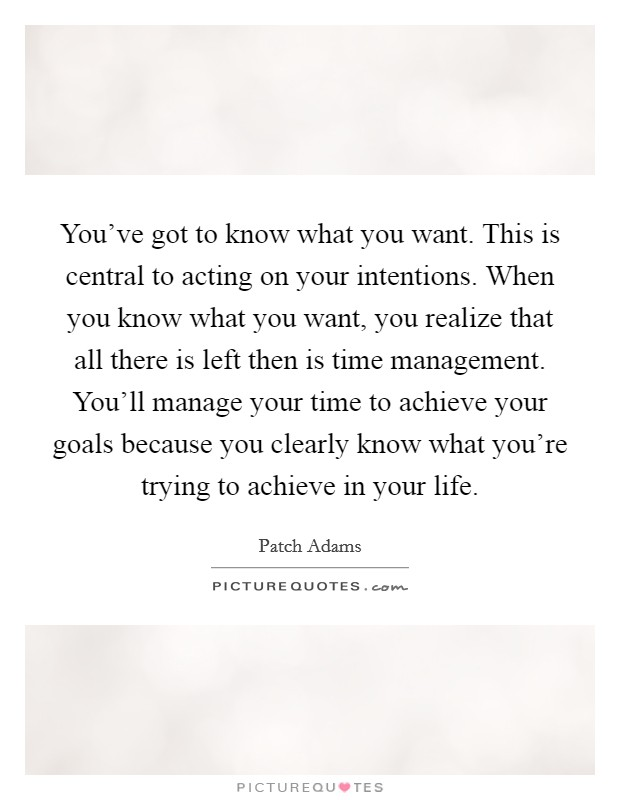 You've got to know what you want. This is central to acting on your intentions. When you know what you want, you realize that all there is left then is time management. You'll manage your time to achieve your goals because you clearly know what you're trying to achieve in your life Picture Quote #1
