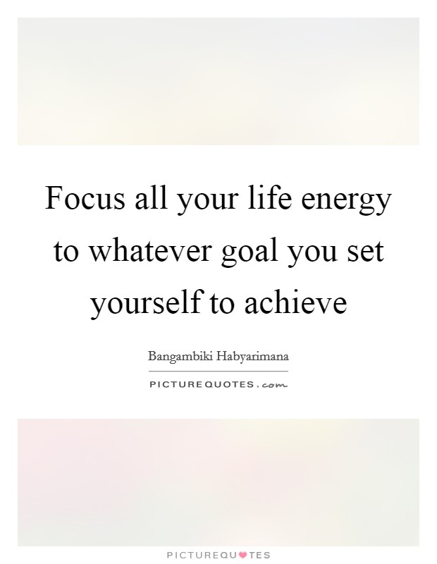 Focus all your life energy to whatever goal you set yourself to achieve Picture Quote #1