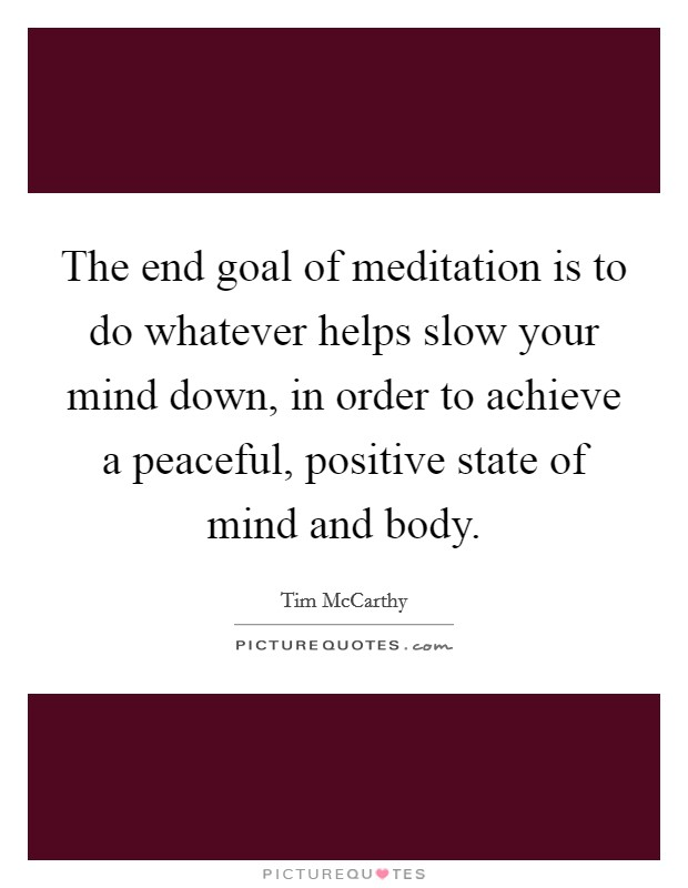 The end goal of meditation is to do whatever helps slow your mind down, in order to achieve a peaceful, positive state of mind and body Picture Quote #1
