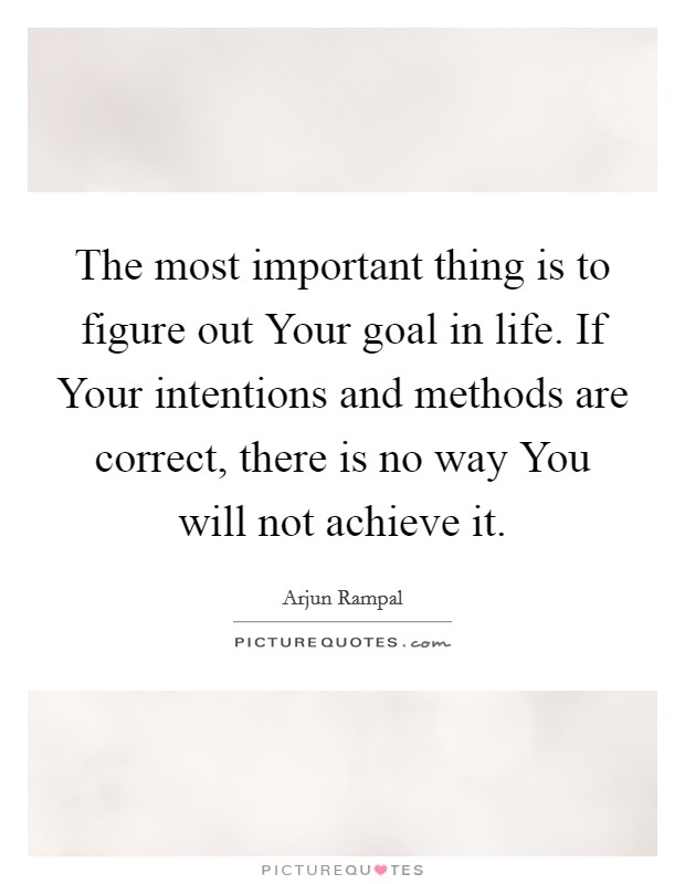 The most important thing is to figure out Your goal in life. If Your intentions and methods are correct, there is no way You will not achieve it Picture Quote #1