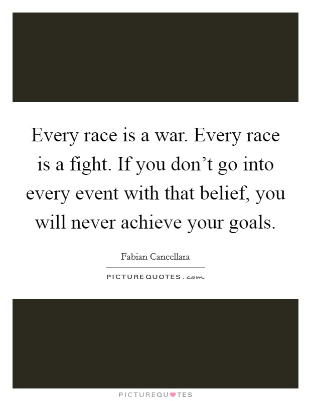 Every race is a war. Every race is a fight. If you don't go into every event with that belief, you will never achieve your goals Picture Quote #1