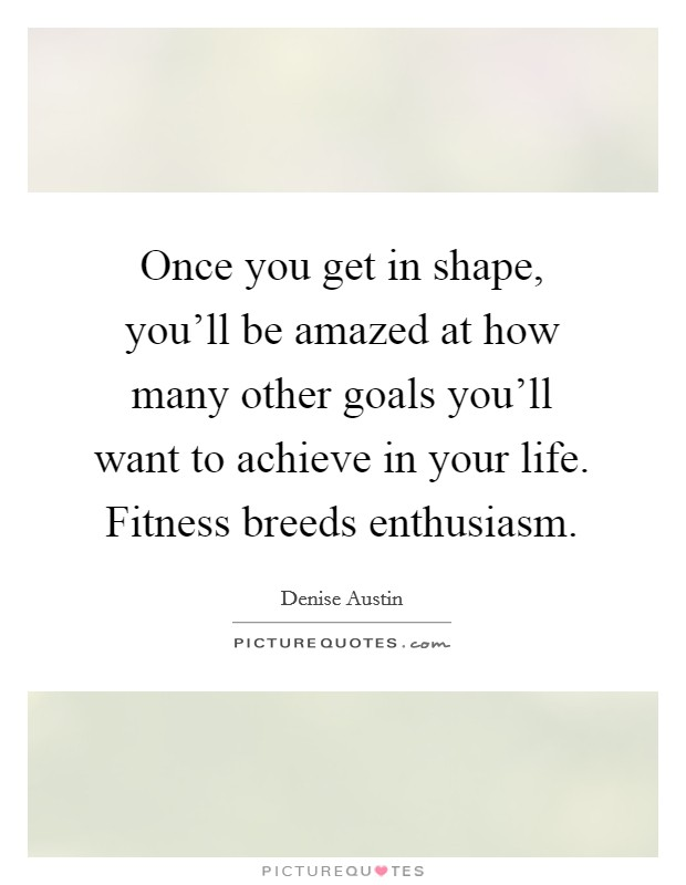 Once you get in shape, you'll be amazed at how many other goals you'll want to achieve in your life. Fitness breeds enthusiasm Picture Quote #1